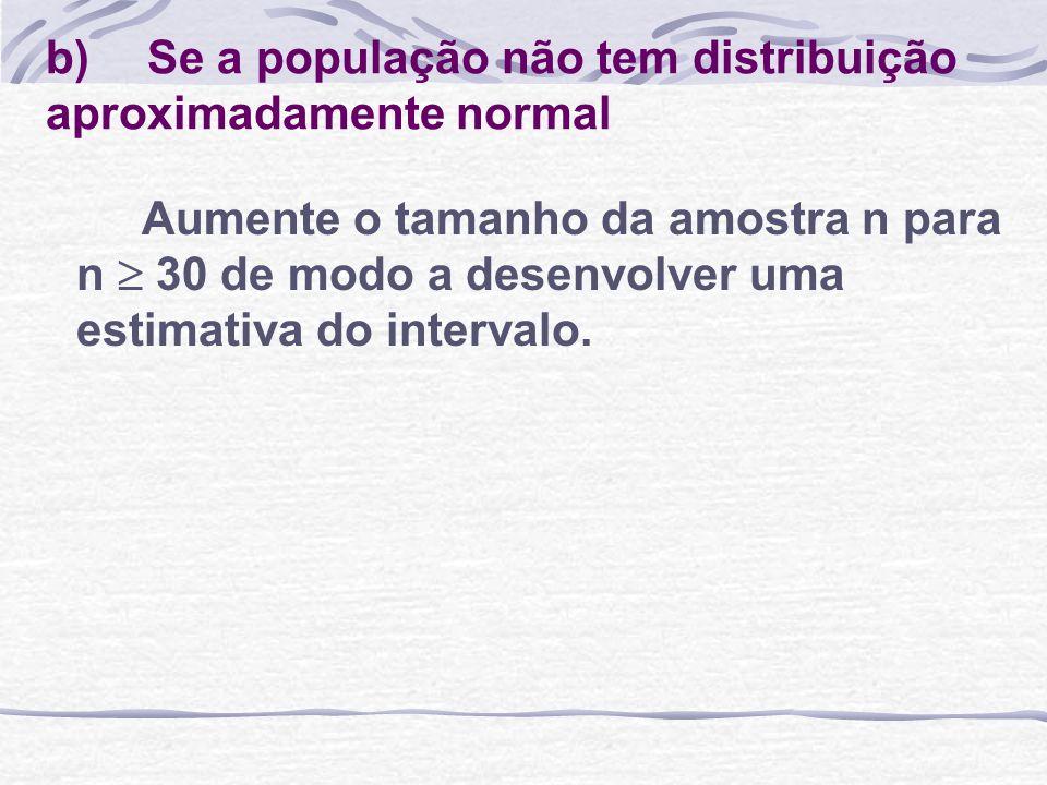 b) Se a população não tem distribuição aproximadamente normal Aumente o tamanho da amostra n para n 30 de modo a desenvolver uma estimativa do interva
