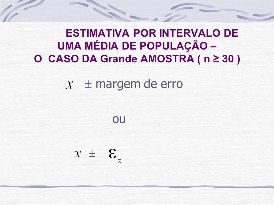 ESTIMATIVA POR INTERVALO DE UMA MÉDIA DE POPULAÇÃO – O CASO DA Grande AMOSTRA ( n 30 ) margem de erro ou ±