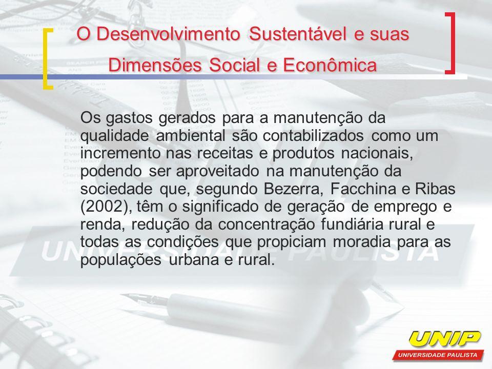 O Desenvolvimento Sustentável e suas Dimensões Social e Econômica Os gastos gerados para a manutenção da qualidade ambiental são contabilizados como u