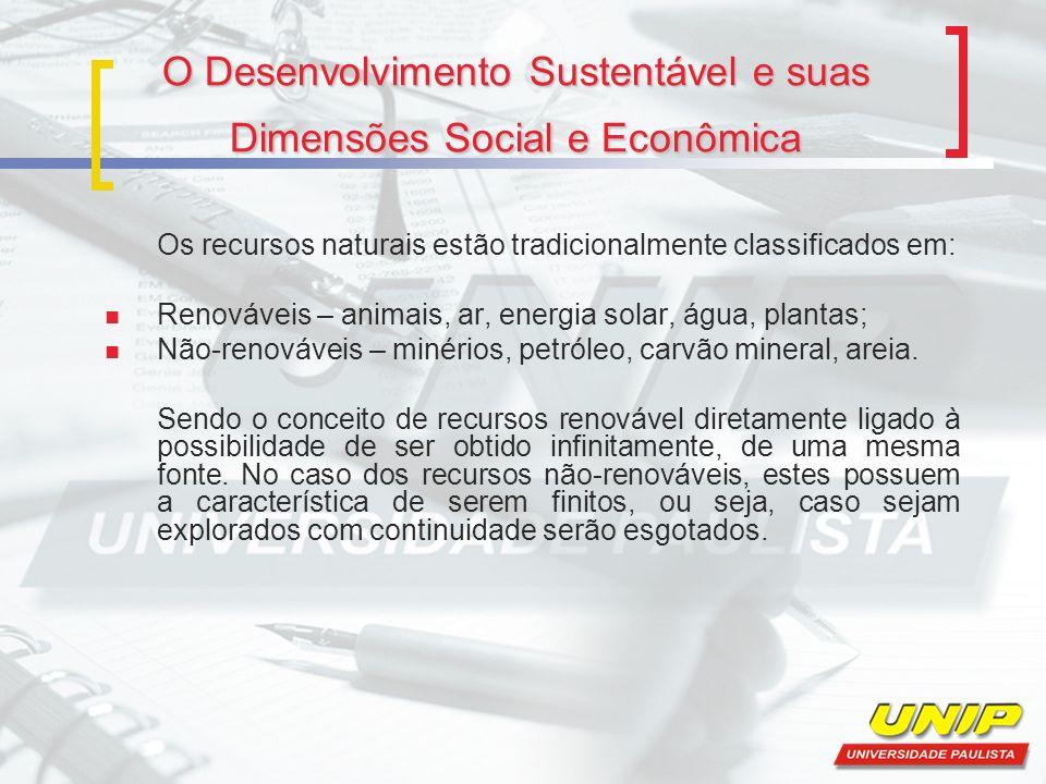 O Desenvolvimento Sustentável e suas Dimensões Social e Econômica Os recursos naturais estão tradicionalmente classificados em: Renováveis – animais,