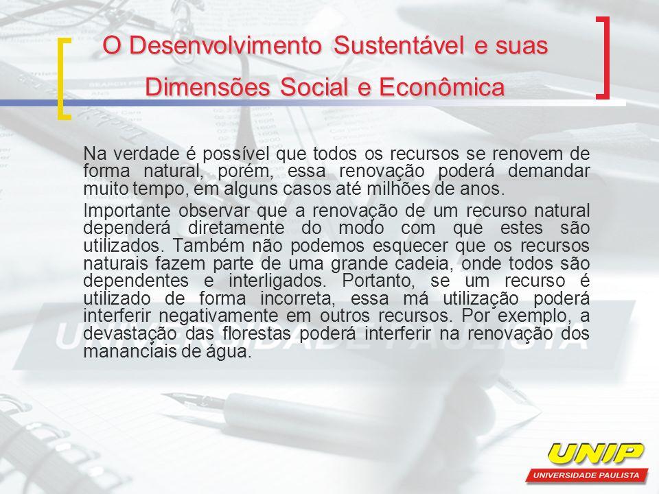 O Desenvolvimento Sustentável e suas Dimensões Social e Econômica Na verdade é possível que todos os recursos se renovem de forma natural, porém, essa