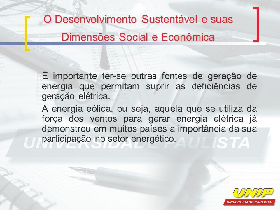 O Desenvolvimento Sustentável e suas Dimensões Social e Econômica É importante ter-se outras fontes de geração de energia que permitam suprir as defic