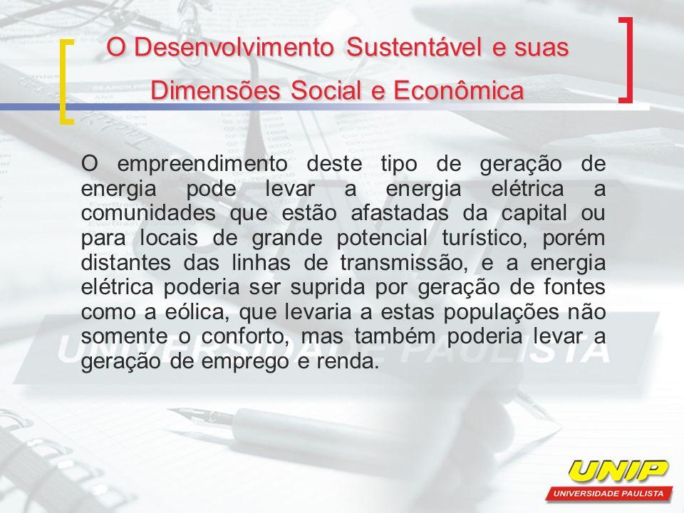 O Desenvolvimento Sustentável e suas Dimensões Social e Econômica O empreendimento deste tipo de geração de energia pode levar a energia elétrica a co