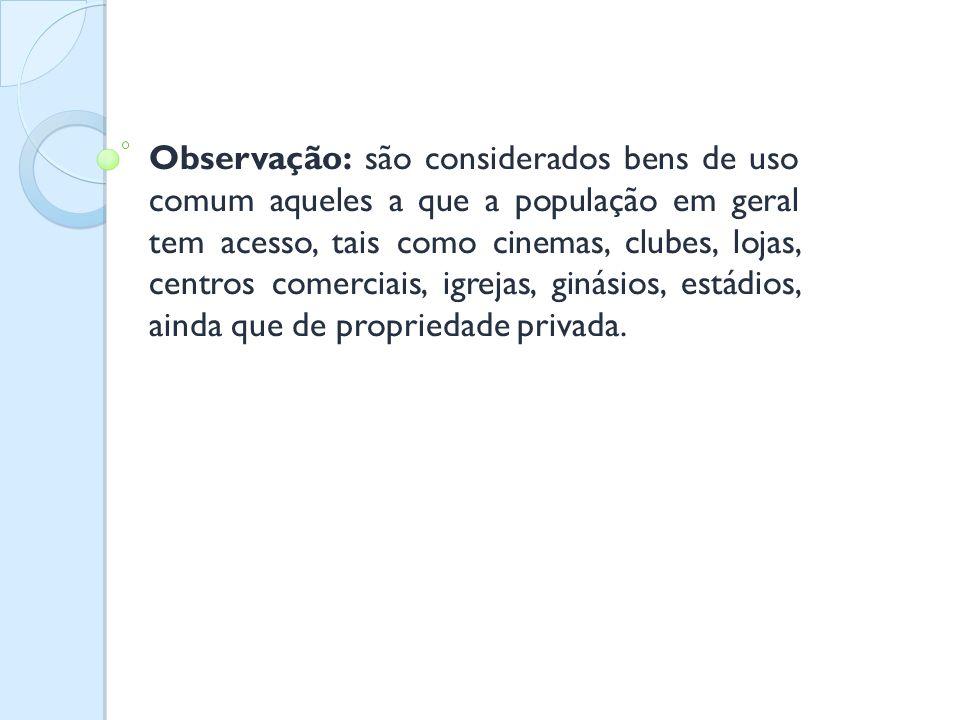 Observação: são considerados bens de uso comum aqueles a que a população em geral tem acesso, tais como cinemas, clubes, lojas, centros comerciais, ig