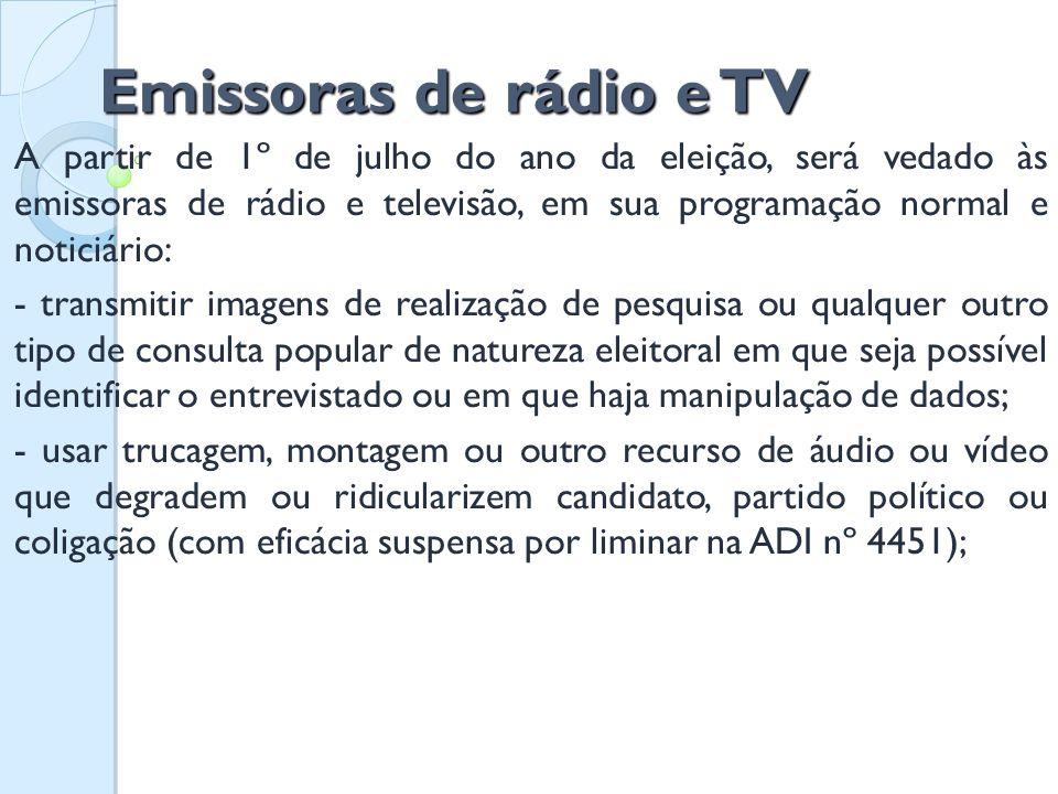 Emissoras de rádio e TV A partir de 1º de julho do ano da eleição, será vedado às emissoras de rádio e televisão, em sua programação normal e noticiár