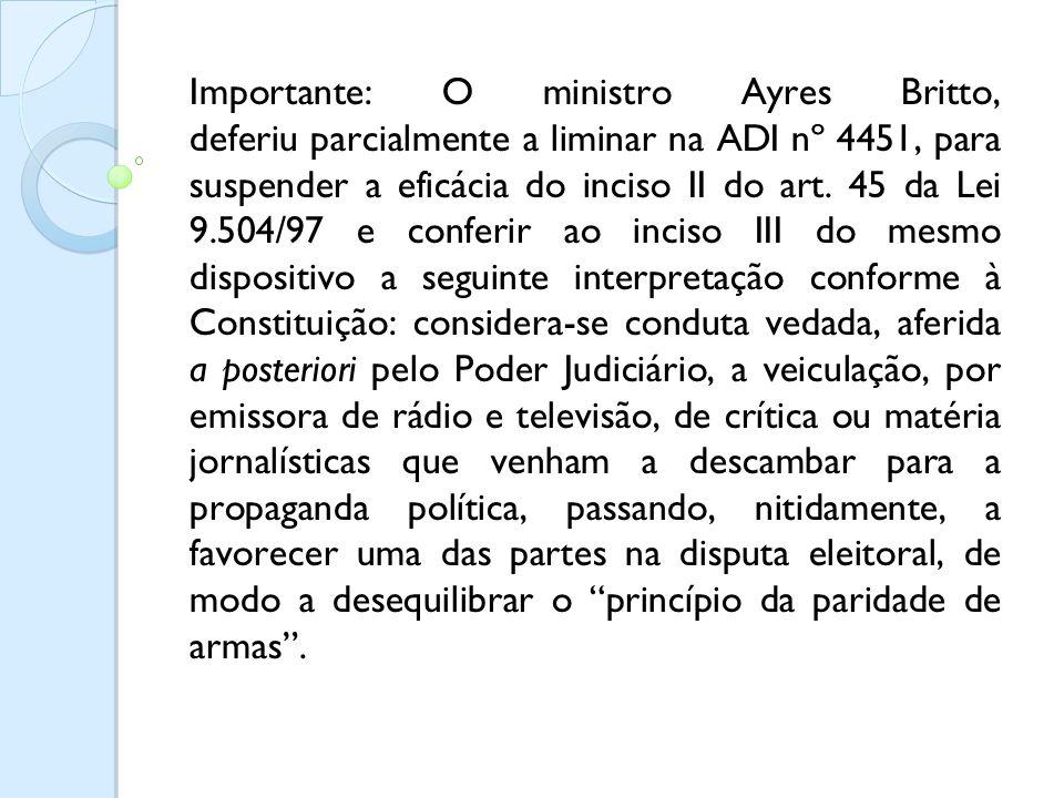 Importante: O ministro Ayres Britto, deferiu parcialmente a liminar na ADI nº 4451, para suspender a eficácia do inciso II do art. 45 da Lei 9.504/97