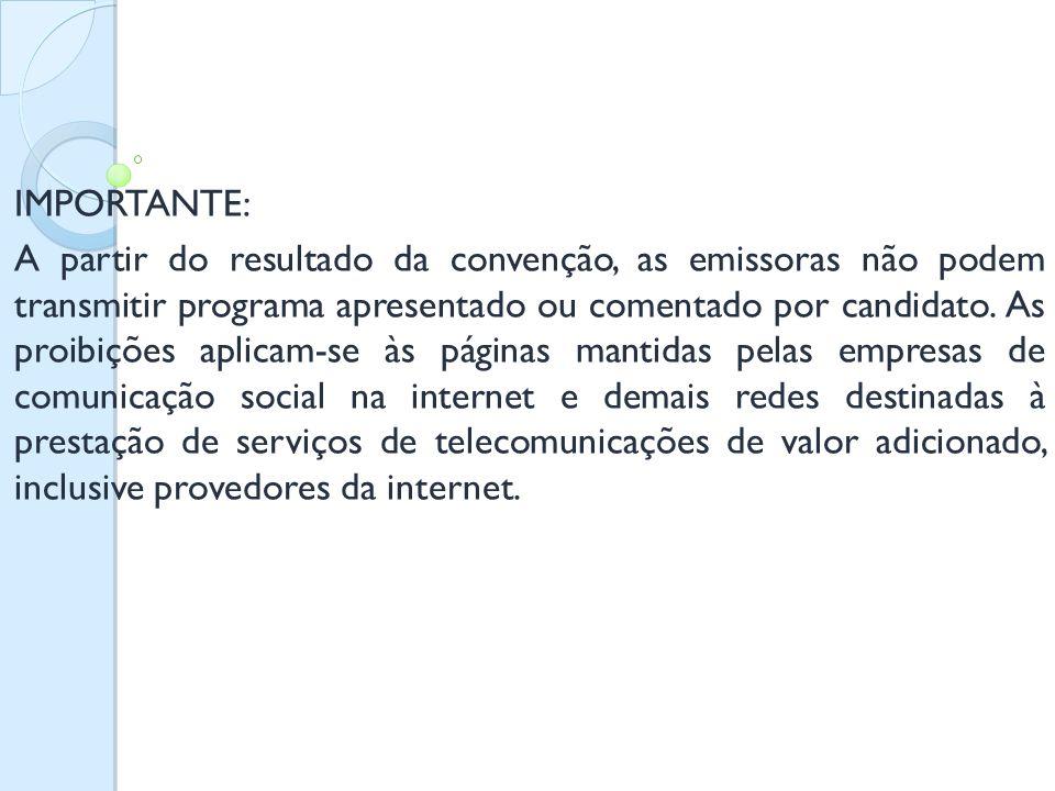 IMPORTANTE: A partir do resultado da convenção, as emissoras não podem transmitir programa apresentado ou comentado por candidato. As proibições aplic