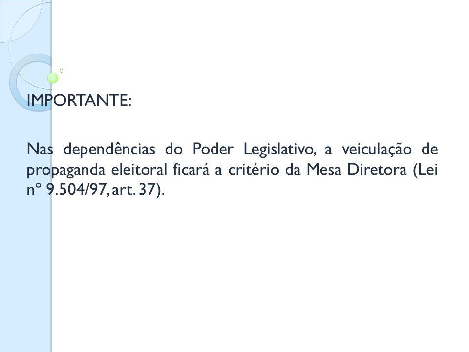 IMPORTANTE: Nas dependências do Poder Legislativo, a veiculação de propaganda eleitoral ficará a critério da Mesa Diretora (Lei nº 9.504/97, art. 37).