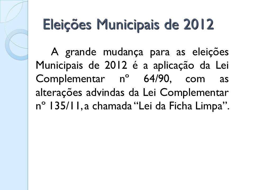 Eleições Municipais de 2012 A grande mudança para as eleições Municipais de 2012 é a aplicação da Lei Complementar nº 64/90, com as alterações advinda