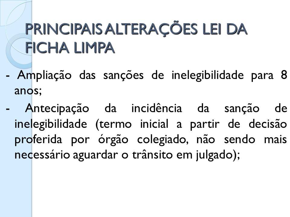 PRINCIPAIS ALTERAÇÕES LEI DA FICHA LIMPA - Ampliação das sanções de inelegibilidade para 8 anos; - Antecipação da incidência da sanção de inelegibilid