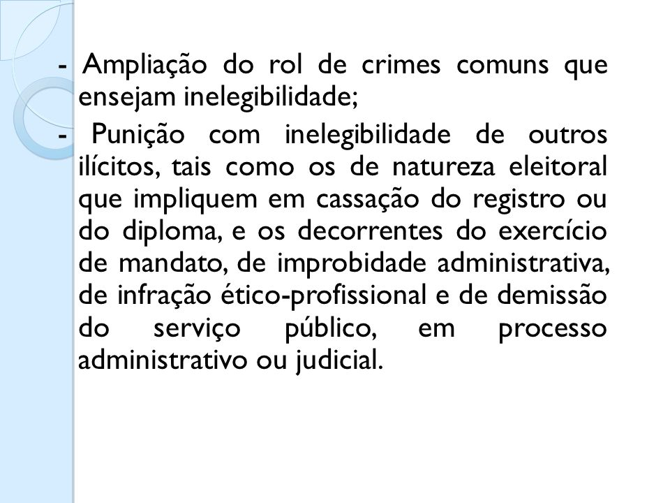 - Ampliação do rol de crimes comuns que ensejam inelegibilidade; - Punição com inelegibilidade de outros ilícitos, tais como os de natureza eleitoral