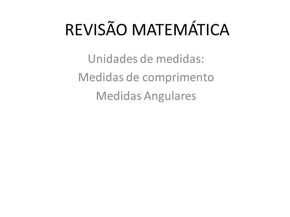 REVISÃO MATEMÁTICA Unidades de medidas: Medidas de comprimento Medidas Angulares