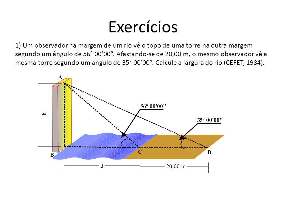 Exercícios 1) Um observador na margem de um rio vê o topo de uma torre na outra margem segundo um ângulo de 56° 0000. Afastando-se de 20,00 m, o mesmo