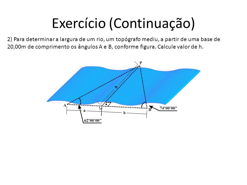 Exercício (Continuação) 2) Para determinar a largura de um rio, um topógrafo mediu, a partir de uma base de 20,00m de comprimento os ângulos A e B, co