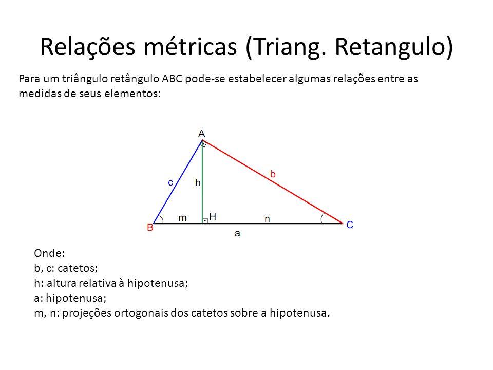 Relações métricas (Triang. Retangulo) Para um triângulo retângulo ABC pode-se estabelecer algumas relações entre as medidas de seus elementos: Onde: b
