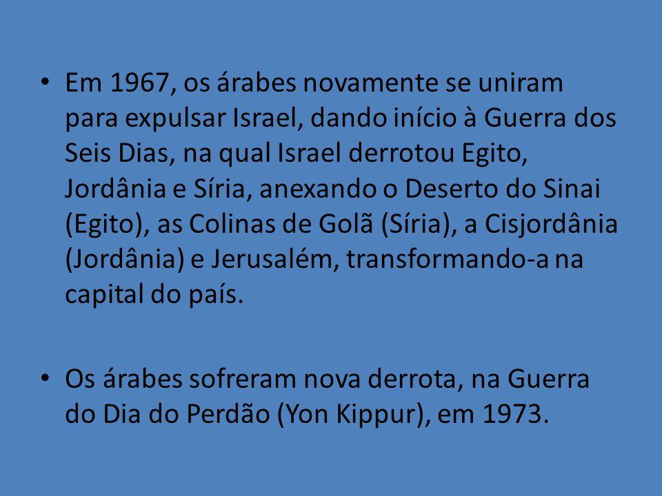 Em 1967, os árabes novamente se uniram para expulsar Israel, dando início à Guerra dos Seis Dias, na qual Israel derrotou Egito, Jordânia e Síria, ane