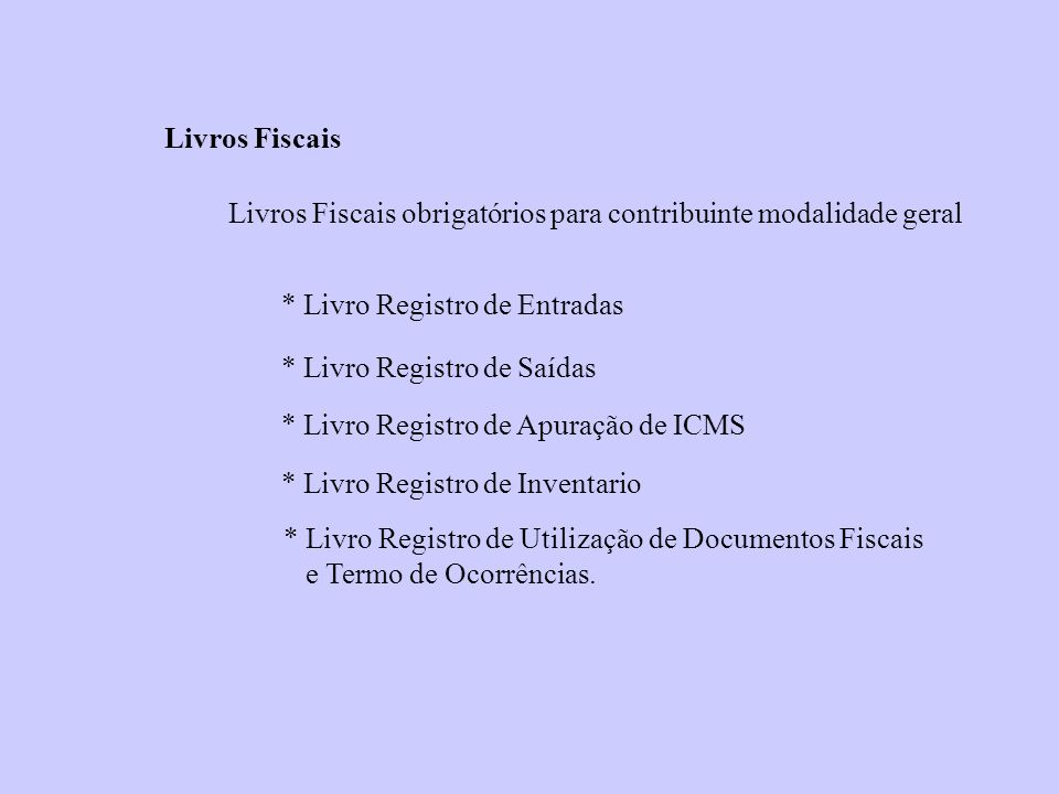 Livros Fiscais Livros Fiscais obrigatórios para contribuinte modalidade geral * Livro Registro de Entradas * Livro Registro de Saídas * Livro Registro
