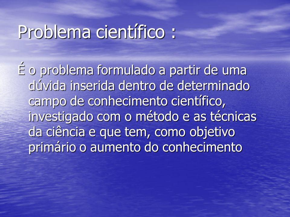 Problema científico : É o problema formulado a partir de uma dúvida inserida dentro de determinado campo de conhecimento científico, investigado com o método e as técnicas da ciência e que tem, como objetivo primário o aumento do conhecimento