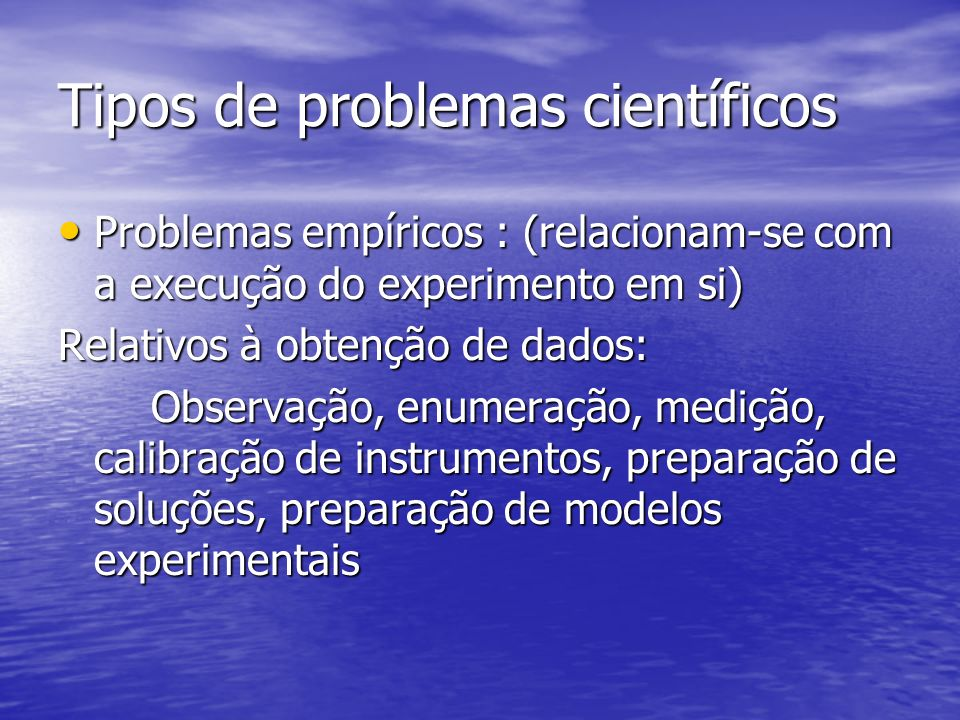 Tipos de problemas científicos Problemas empíricos : (relacionam-se com a execução do experimento em si) Problemas empíricos : (relacionam-se com a execução do experimento em si) Relativos à obtenção de dados: Observação, enumeração, medição, calibração de instrumentos, preparação de soluções, preparação de modelos experimentais Observação, enumeração, medição, calibração de instrumentos, preparação de soluções, preparação de modelos experimentais