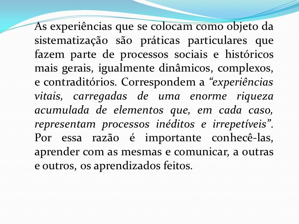 As experiências que se colocam como objeto da sistematização são práticas particulares que fazem parte de processos sociais e históricos mais gerais,