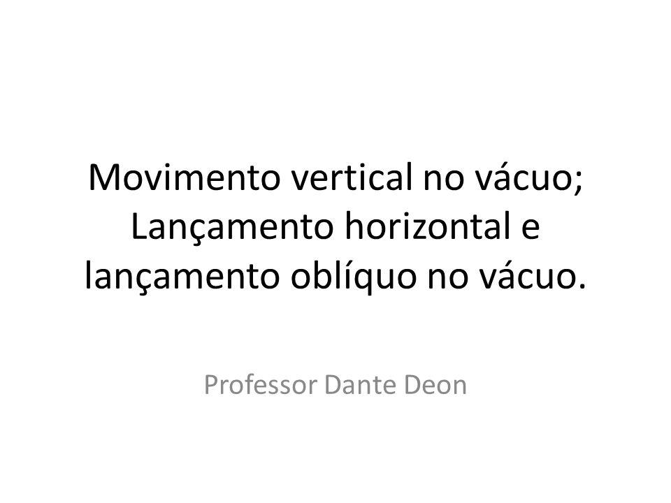 Movimento vertical no vácuo; Lançamento horizontal e lançamento oblíquo no vácuo. Professor Dante Deon