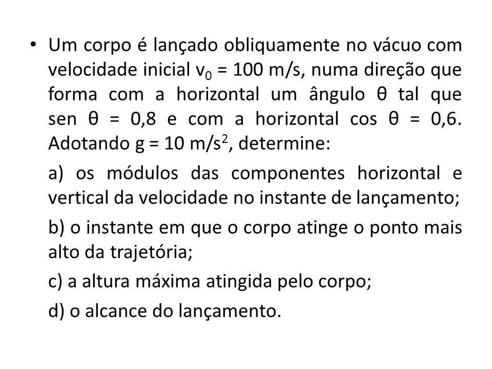 Um corpo é lançado obliquamente no vácuo com velocidade inicial v 0 = 100 m/s, numa direção que forma com a horizontal um ângulo θ tal que sen θ = 0,8 e com a horizontal cos θ = 0,6.