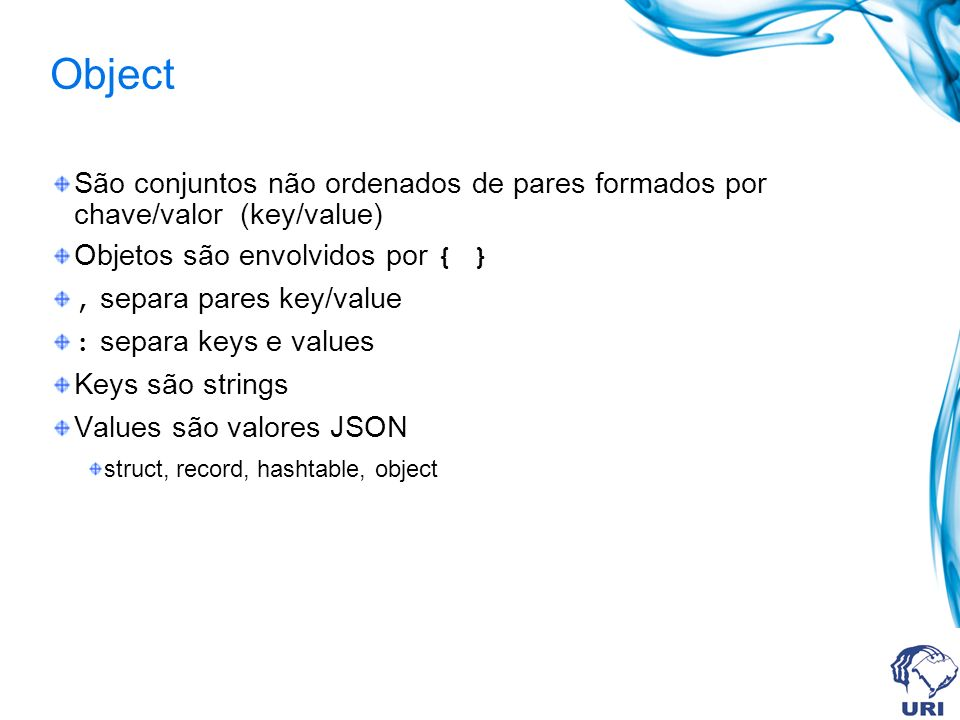 Object São conjuntos não ordenados de pares formados por chave/valor (key/value) Objetos são envolvidos por { }, separa pares key/value : separa keys
