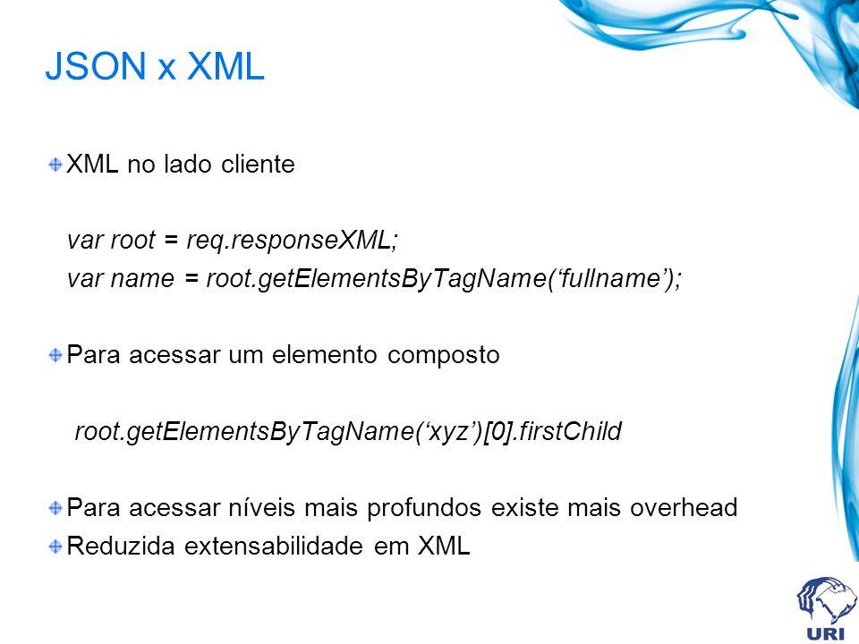JSON x XML XML no lado cliente var root = req.responseXML; var name = root.getElementsByTagName(fullname); Para acessar um elemento composto root.getElementsByTagName(xyz)[0].firstChild Para acessar níveis mais profundos existe mais overhead Reduzida extensabilidade em XML