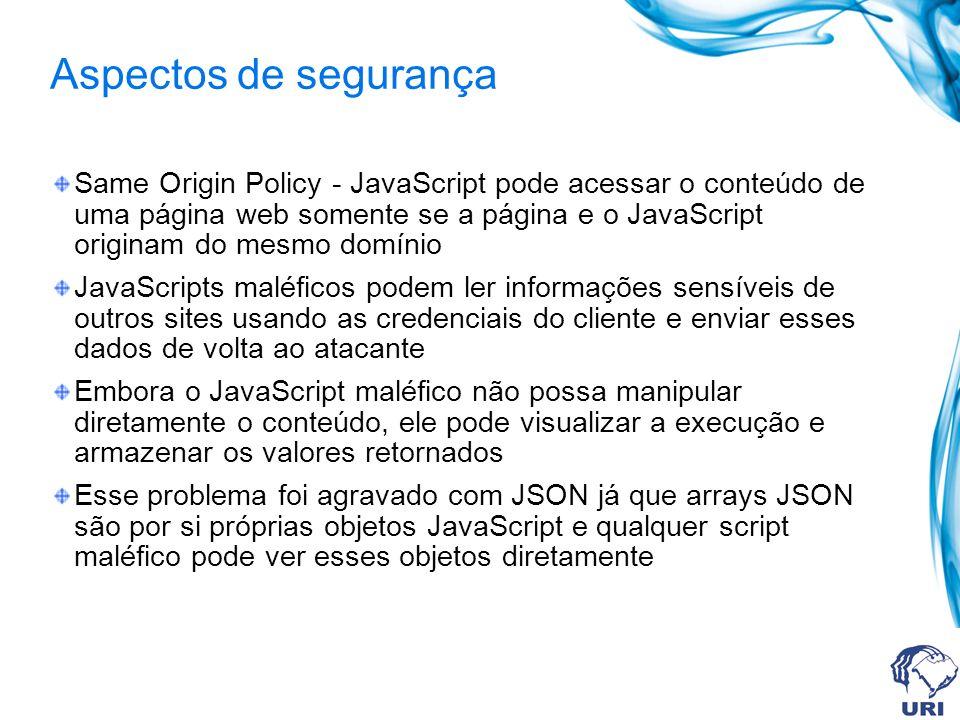 Aspectos de segurança Same Origin Policy - JavaScript pode acessar o conteúdo de uma página web somente se a página e o JavaScript originam do mesmo d