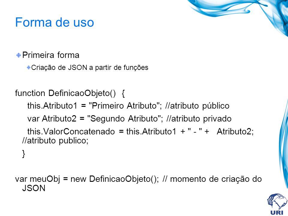 Forma de uso Primeira forma Criação de JSON a partir de funções function DefinicaoObjeto() { this.Atributo1 = Primeiro Atributo ; //atributo público var Atributo2 = Segundo Atributo ; //atributo privado this.ValorConcatenado = this.Atributo1 + - + Atributo2; //atributo publico; } var meuObj = new DefinicaoObjeto(); // momento de criação do JSON
