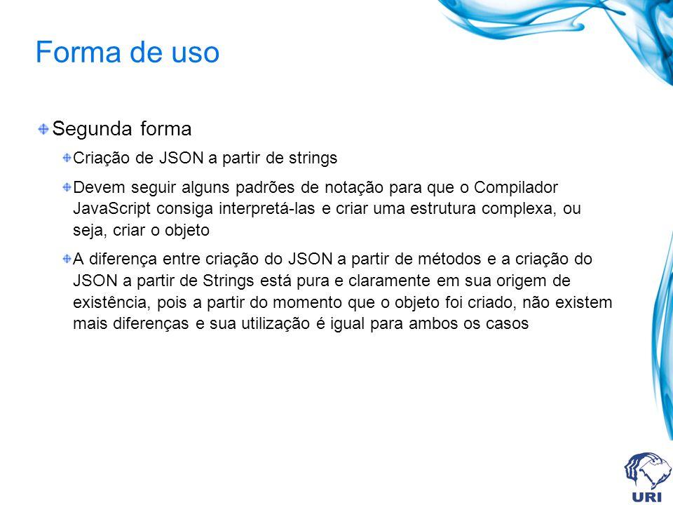 Forma de uso Segunda forma Criação de JSON a partir de strings Devem seguir alguns padrões de notação para que o Compilador JavaScript consiga interpr