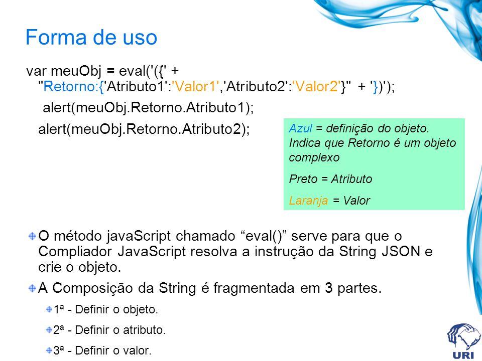 Forma de uso var meuObj = eval( ({ + Retorno:{ Atributo1 : Valor1 , Atributo2 : Valor2 } + }) ); alert(meuObj.Retorno.Atributo1); alert(meuObj.Retorno.Atributo2); O método javaScript chamado eval() serve para que o Compliador JavaScript resolva a instrução da String JSON e crie o objeto.