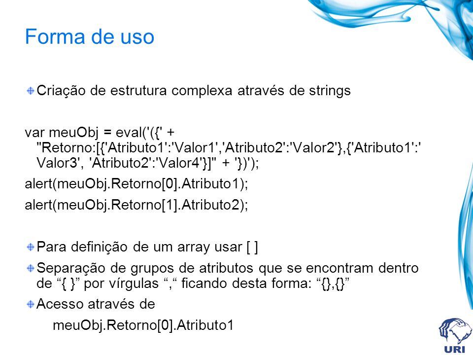 Forma de uso Criação de estrutura complexa através de strings var meuObj = eval( ({ + Retorno:[{ Atributo1 : Valor1 , Atributo2 : Valor2 },{ Atributo1 : Valor3 , Atributo2 : Valor4 }] + }) ); alert(meuObj.Retorno[0].Atributo1); alert(meuObj.Retorno[1].Atributo2); Para definição de um array usar [ ] Separação de grupos de atributos que se encontram dentro de { } por vírgulas, ficando desta forma: {},{} Acesso através de meuObj.Retorno[0].Atributo1