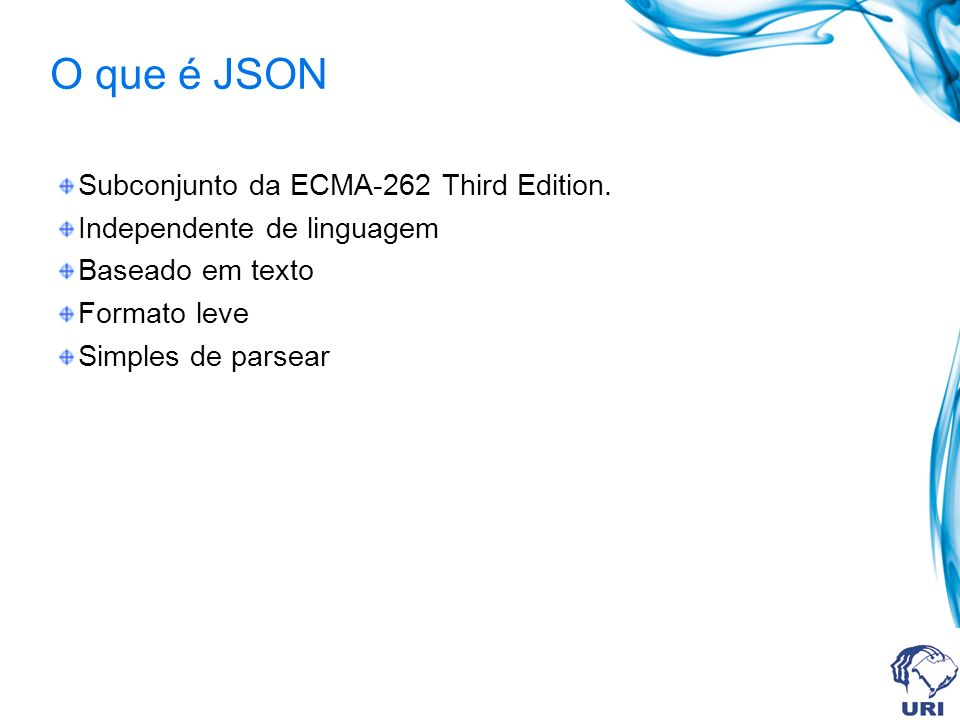 O que é JSON Subconjunto da ECMA-262 Third Edition. Independente de linguagem Baseado em texto Formato leve Simples de parsear