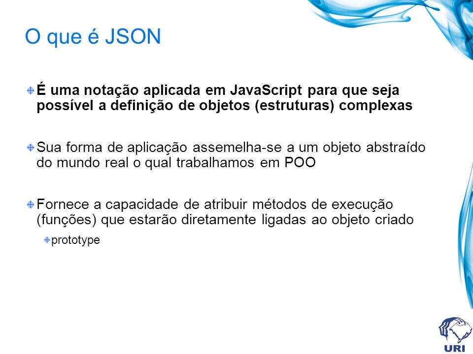 O que é JSON É uma notação aplicada em JavaScript para que seja possível a definição de objetos (estruturas) complexas Sua forma de aplicação assemelh