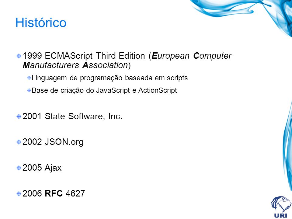 Histórico 1999 ECMAScript Third Edition (European Computer Manufacturers Association) Linguagem de programação baseada em scripts Base de criação do JavaScript e ActionScript 2001 State Software, Inc.