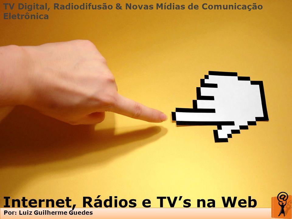 TV Digital, Radiodifusão & Novas Mídias de Comunicação Eletrônica Por: Luiz Guilherme Guedes Internet, Rádios e TVs na Web