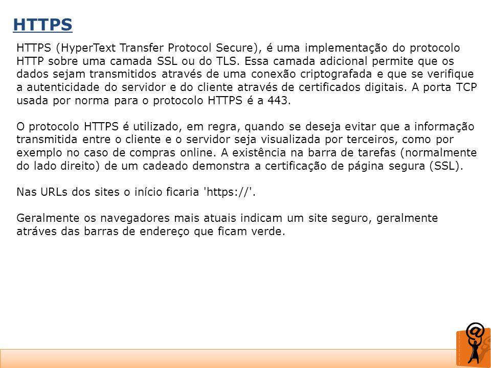HTTPS HTTPS (HyperText Transfer Protocol Secure), é uma implementação do protocolo HTTP sobre uma camada SSL ou do TLS. Essa camada adicional permite