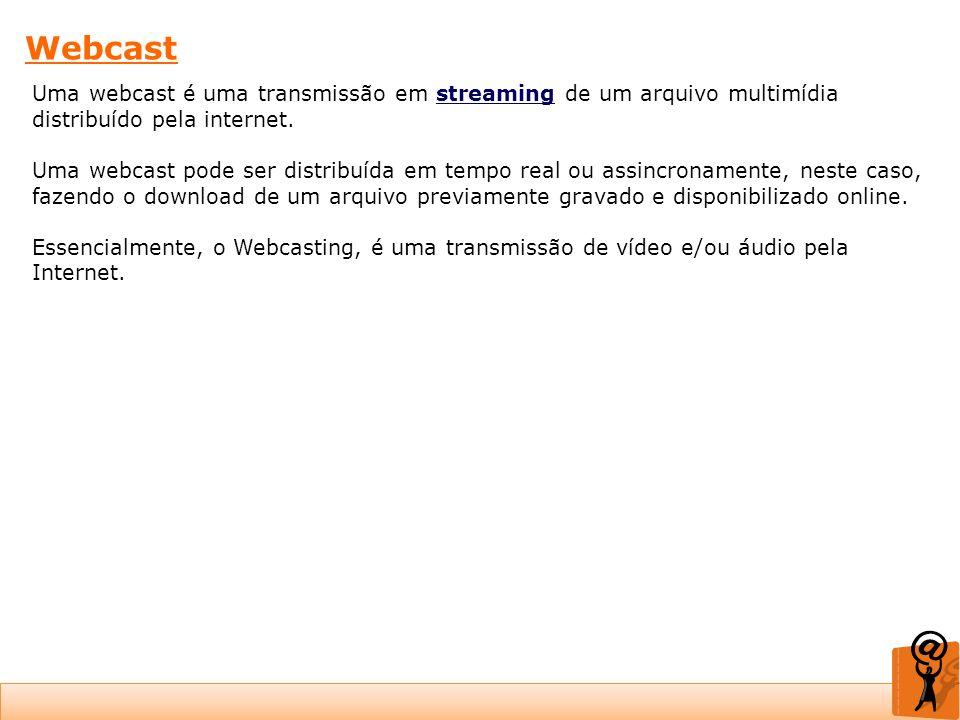 Webcast Uma webcast é uma transmissão em streaming de um arquivo multimídia distribuído pela internet. Uma webcast pode ser distribuída em tempo real