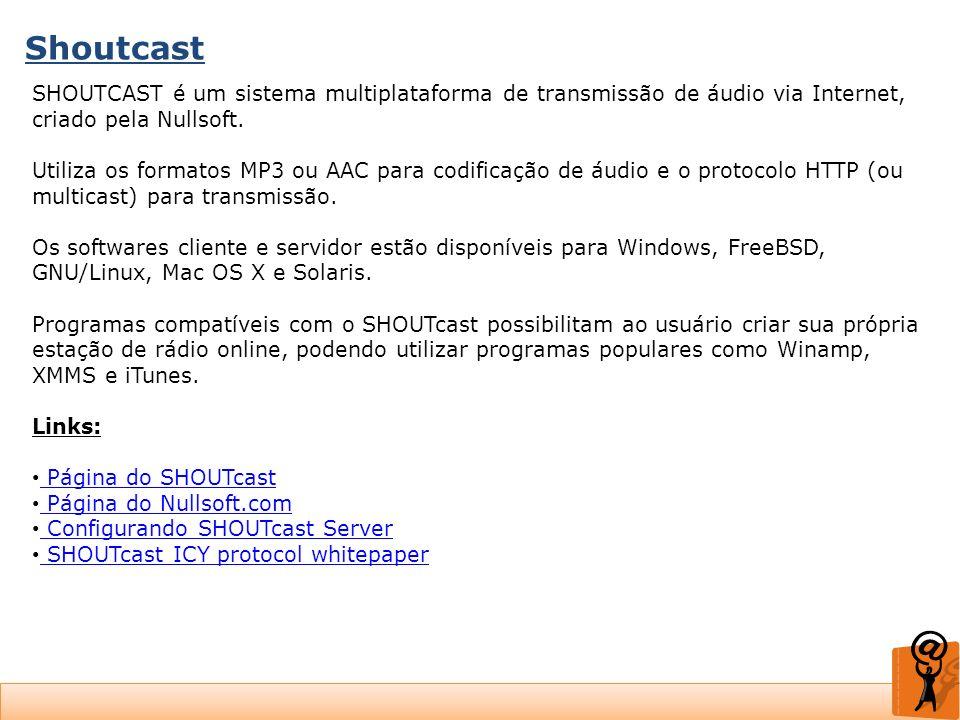 Shoutcast SHOUTCAST é um sistema multiplataforma de transmissão de áudio via Internet, criado pela Nullsoft. Utiliza os formatos MP3 ou AAC para codif