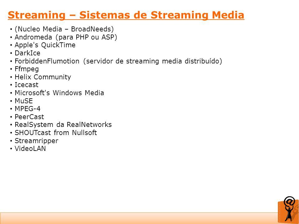 Streaming – Sistemas de Streaming Media (Nucleo Media – BroadNeeds) Andromeda (para PHP ou ASP) Apple's QuickTime DarkIce ForbiddenFlumotion (servidor