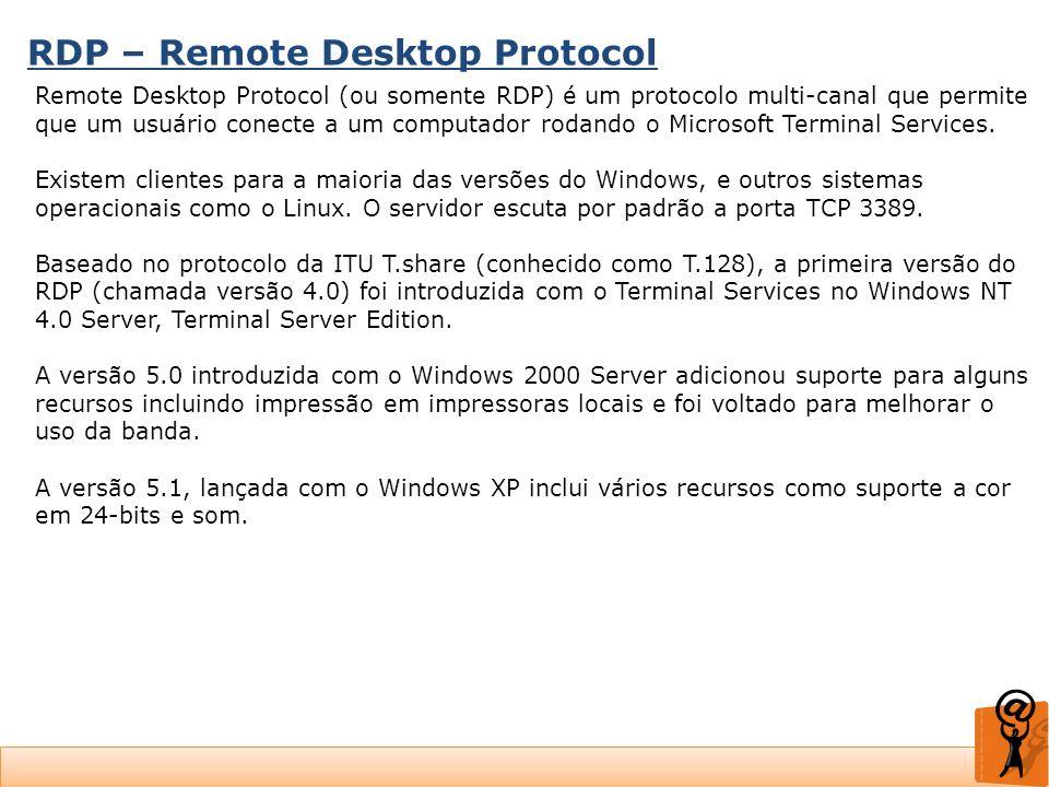 RDP – Remote Desktop Protocol Remote Desktop Protocol (ou somente RDP) é um protocolo multi-canal que permite que um usuário conecte a um computador r
