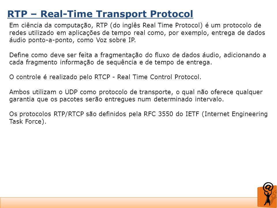 RTP – Real-Time Transport Protocol Em ciência da computação, RTP (do inglês Real Time Protocol) é um protocolo de redes utilizado em aplicações de tem