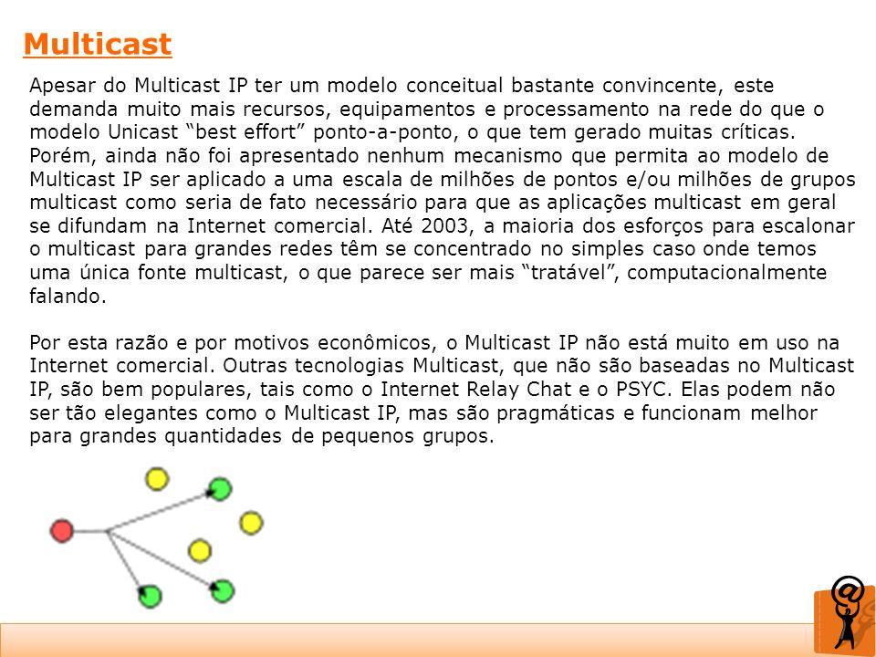 Multicast Apesar do Multicast IP ter um modelo conceitual bastante convincente, este demanda muito mais recursos, equipamentos e processamento na rede
