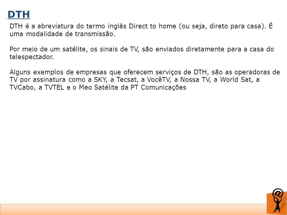 DTH DTH é a abreviatura do termo inglês Direct to home (ou seja, direto para casa). É uma modalidade de transmissão. Por meio de um satélite, os sinai