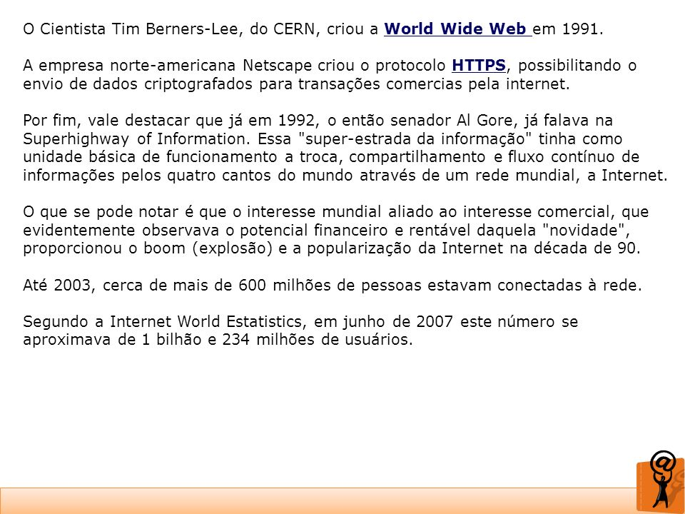 O Cientista Tim Berners-Lee, do CERN, criou a World Wide Web em 1991. A empresa norte-americana Netscape criou o protocolo HTTPS, possibilitando o env