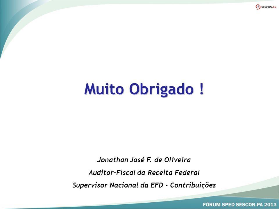 Muito Obrigado ! Jonathan José F. de Oliveira Auditor-Fiscal da Receita Federal Supervisor Nacional da EFD - Contribuições