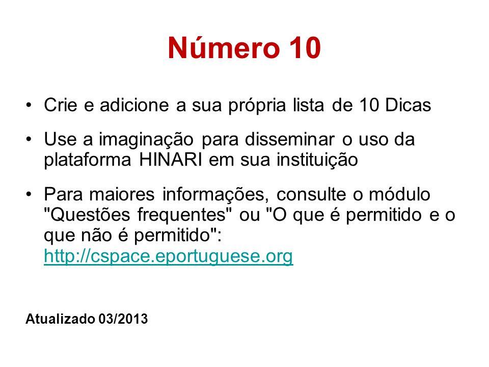 Número 10 Crie e adicione a sua própria lista de 10 Dicas Use a imaginação para disseminar o uso da plataforma HINARI em sua instituição Para maiores informações, consulte o módulo Questões frequentes ou O que é permitido e o que não é permitido : http://cspace.eportuguese.org http://cspace.eportuguese.org Atualizado 03/2013