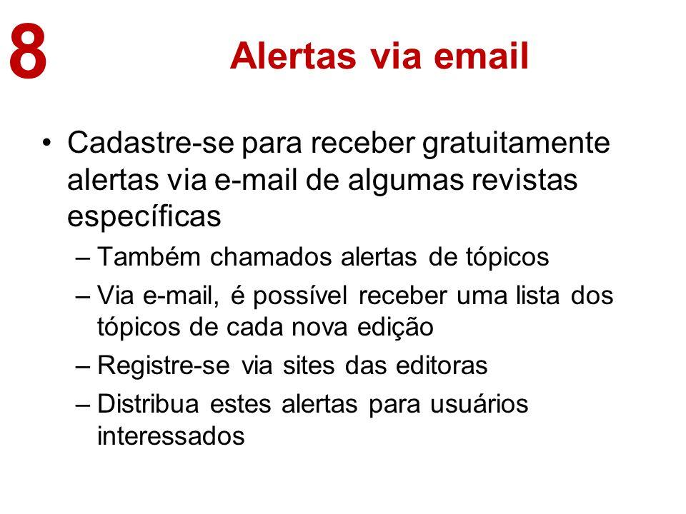 Alertas via email Cadastre-se para receber gratuitamente alertas via e-mail de algumas revistas específicas –Também chamados alertas de tópicos –Via e-mail, é possível receber uma lista dos tópicos de cada nova edição –Registre-se via sites das editoras –Distribua estes alertas para usuários interessados 8