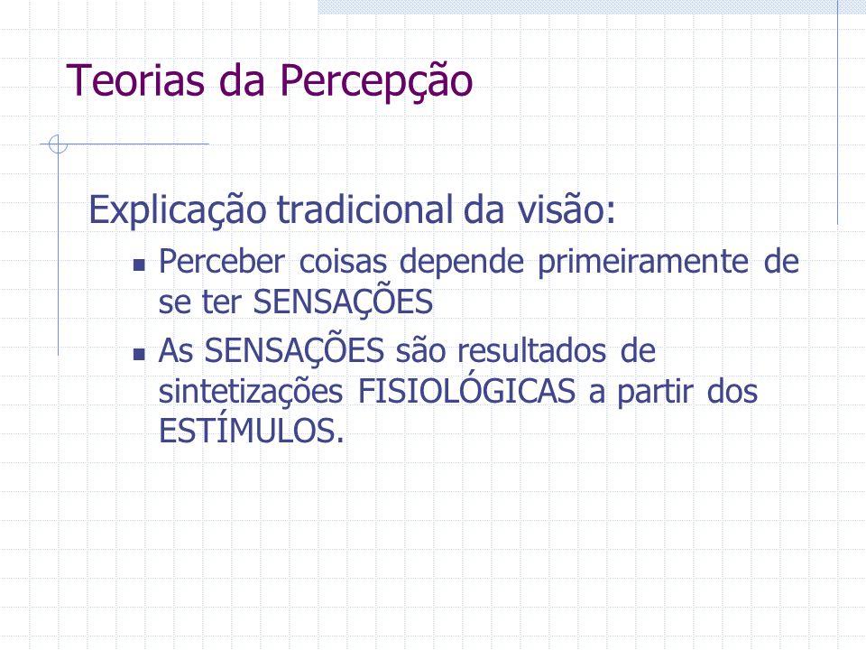 Teorias da Percepção Explicação tradicional da visão: Perceber coisas depende primeiramente de se ter SENSAÇÕES As SENSAÇÕES são resultados de sintetizações FISIOLÓGICAS a partir dos ESTÍMULOS.